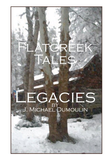 "View Flatcreek Tales, ""Legacies"" by J. Michael Dumoulin"