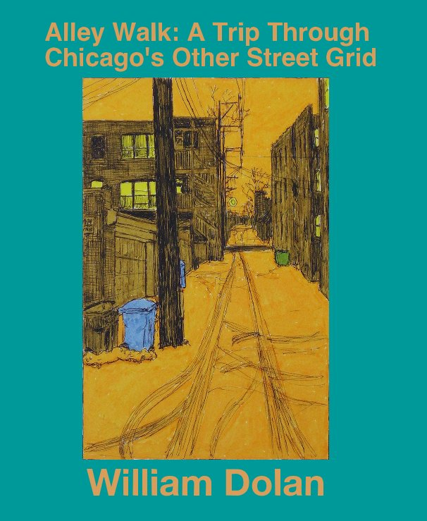 View Alley Walk: A Trip Through Chicago's Other Street Grid by William Dolan