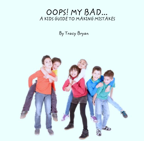 View OOPS! MY BAD...                                  A KIDS GUIDE TO MAKING MISTAKES by Tracy Bryan