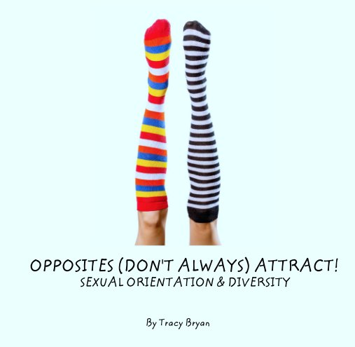 View OPPOSITES (DON'T ALWAYS) ATTRACT!                        SEXUAL ORIENTATION & DIVERSITY by Tracy Bryan