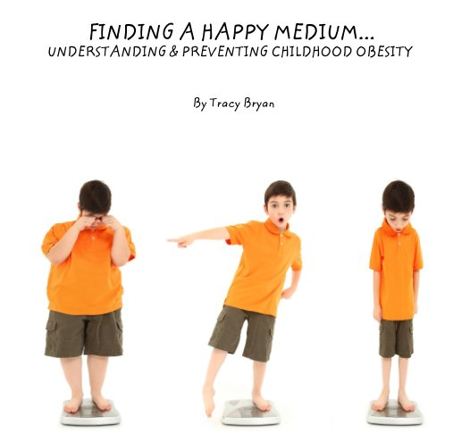 View FINDING A HAPPY MEDIUM...      UNDERSTANDING & PREVENTING CHILDHOOD OBESITY by Tracy Bryan