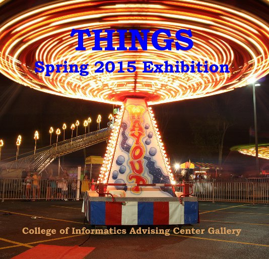 View THINGS Spring 2015 Exhibition by College of Informatics Advising Center Gallery