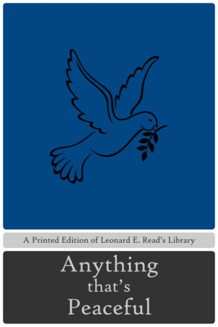 View Anything That's Peaceful by Leonard E. Read