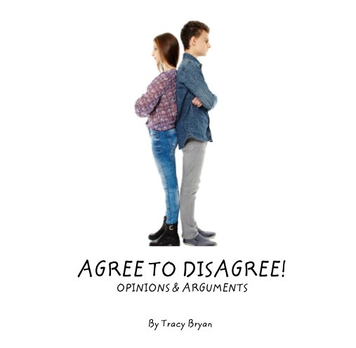 View AGREE TO DISAGREE!                                    OPINIONS & ARGUMENTS by Tracy Bryan