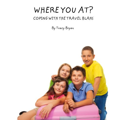 View WHERE YOU AT?                      COPING WITH THE TRAVEL BLAHS by Tracy Bryan