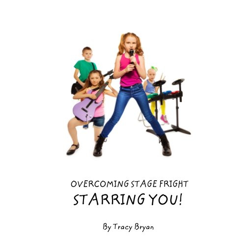View OVERCOMING STAGE FRIGHT                  STARRING YOU! by Tracy Bryan