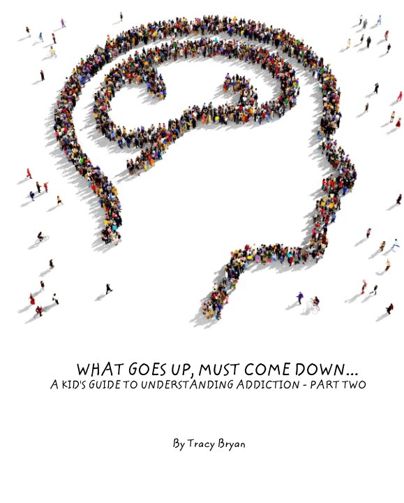 View WHAT GOES UP, MUST COME DOWN... A KID'S GUIDE TO UNDERSTANDING ADDICTION - PART TWO by Tracy Bryan