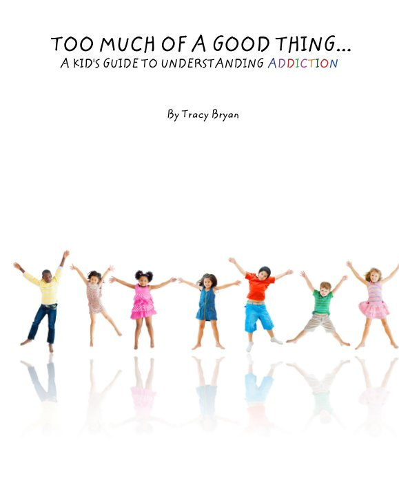 View TOO MUCH OF A GOOD THING...    A KID'S GUIDE TO UNDERSTANDING ADDICTION by Tracy Bryan