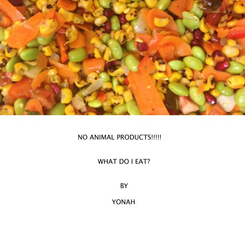 View NO ANIMAL PRODUCTS!!!!!  WHAT DO I EAT? by Yonah