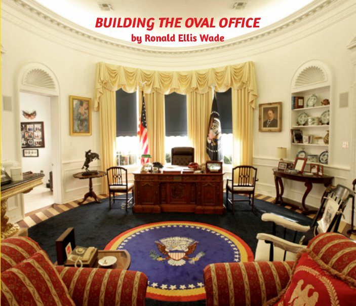 Building The Oval Office By Ronald Ellis Wade Blurb Books