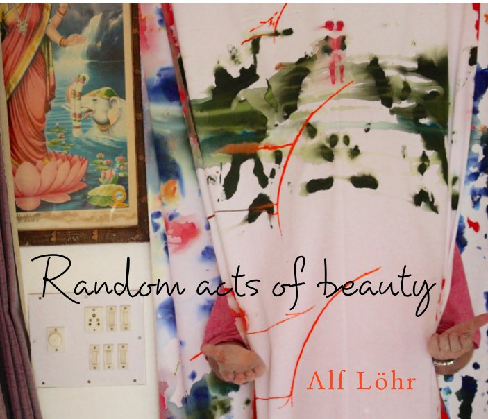 View Random acts of beauty by Alf Löhr