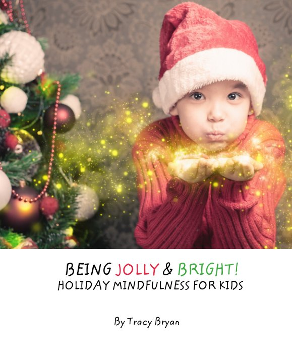 View BEING JOLLY & BRIGHT!         HOLIDAY MINDFULNESS FOR KIDS by Tracy Bryan