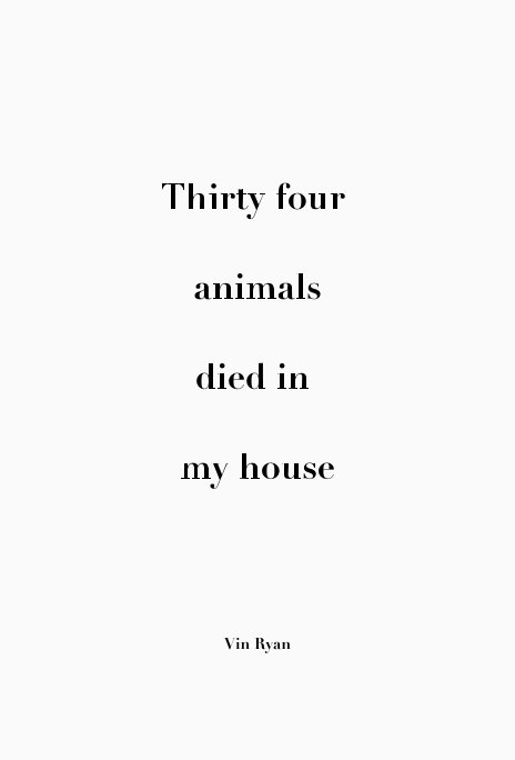 View Thirty four animals died in my house by Vin Ryan