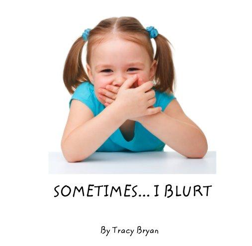 View SOMETIMES... I BLURT by Tracy Bryan