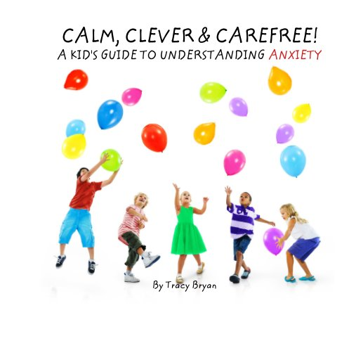 View CALM, CLEVER & CAREFREE!                     A KID'S GUIDE TO UNDERSTANDING ANXIETY by Tracy Bryan