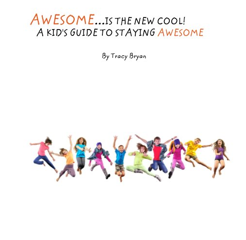 View AWESOME...IS THE NEW COOL!          A KID'S GUIDE TO STAYING AWESOME by Tracy Bryan