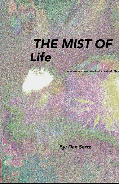 View THE MIST OF Life poetry to think and live with by By: Dan Serro