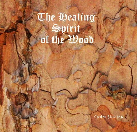 Visualizza The Healing Spirit of the Wood di Caroline Bloor MA