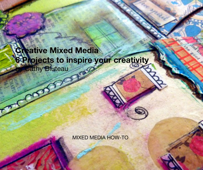 View Creative Mixed Media: 6 Projects to inspire your creativity by Cathy Bluteau by Cathy Bluteau