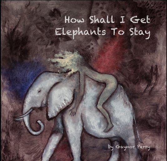 Ver How Shall I Get Elephants To Stay por Gaynor Perry