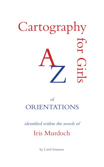 View Cartography for Girls An A-Z of Orientations identified within the Novels of Iris Murdoch by Carol Sommer