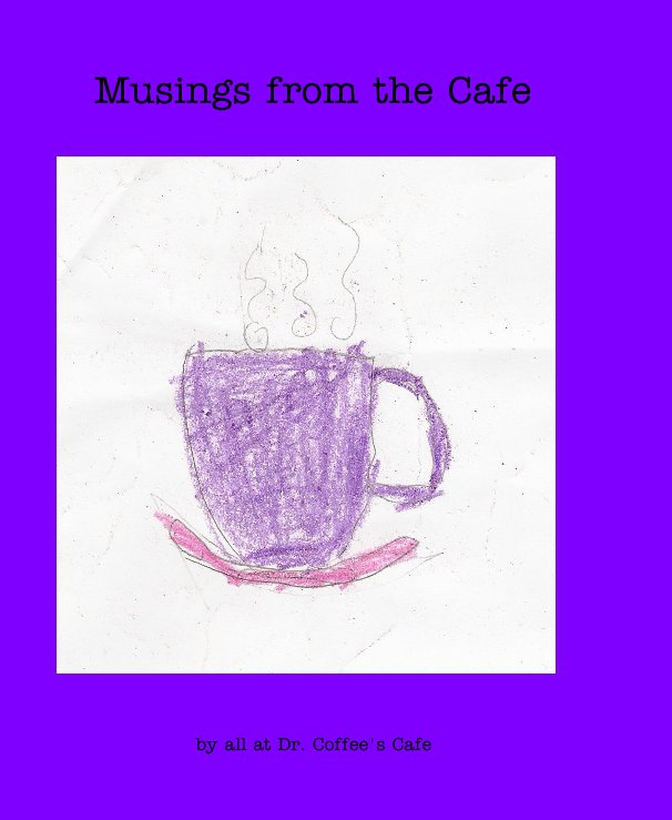 View Musings from the Cafe by all at Dr. Coffee's Cafe