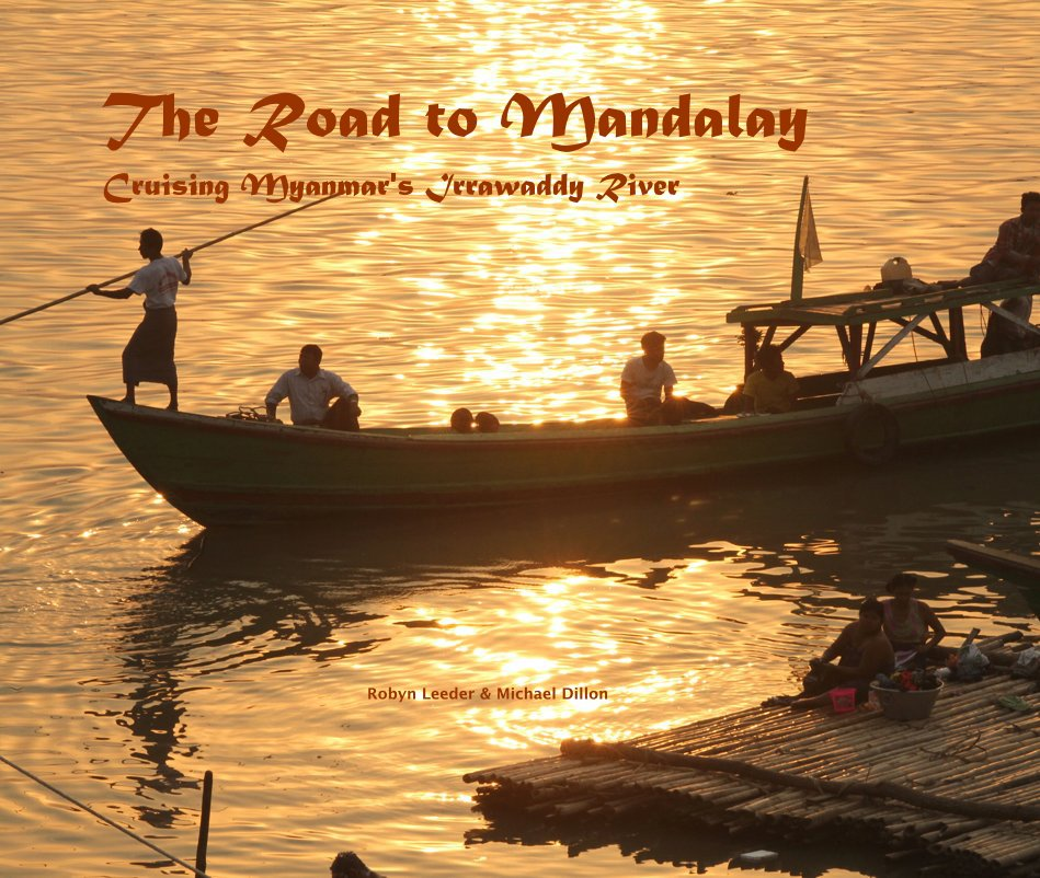 View The Road to Mandalay Cruising Myanmar's Irrawaddy River by Robyn Leeder & Michael Dillon