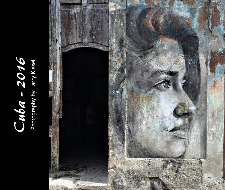 View Cuba - 2016 Photography by Larry Kiesel by Larry Kiesel