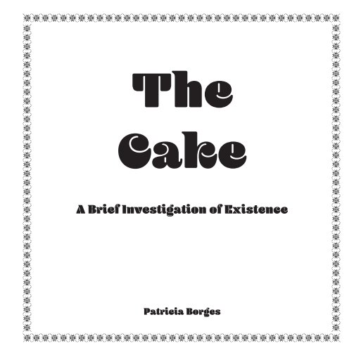 View THE CAKE - A Brief Investigation of Existence by Patricia Borges