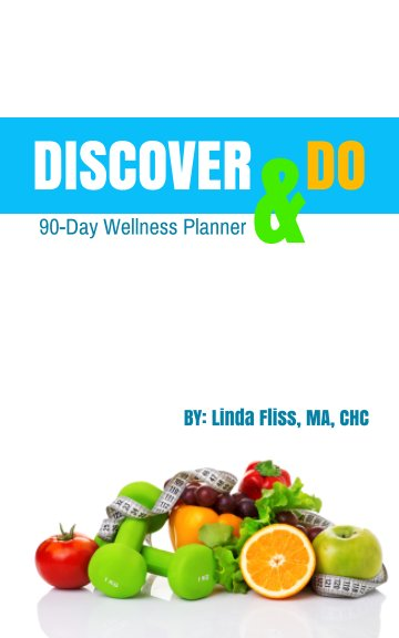 View Discover & Do: 90-Day Wellness Planner by Linda Fliss, MA, CHC