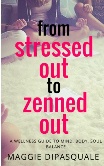 View From Stressed Out to Zenned Out by Maggie DiPasquale