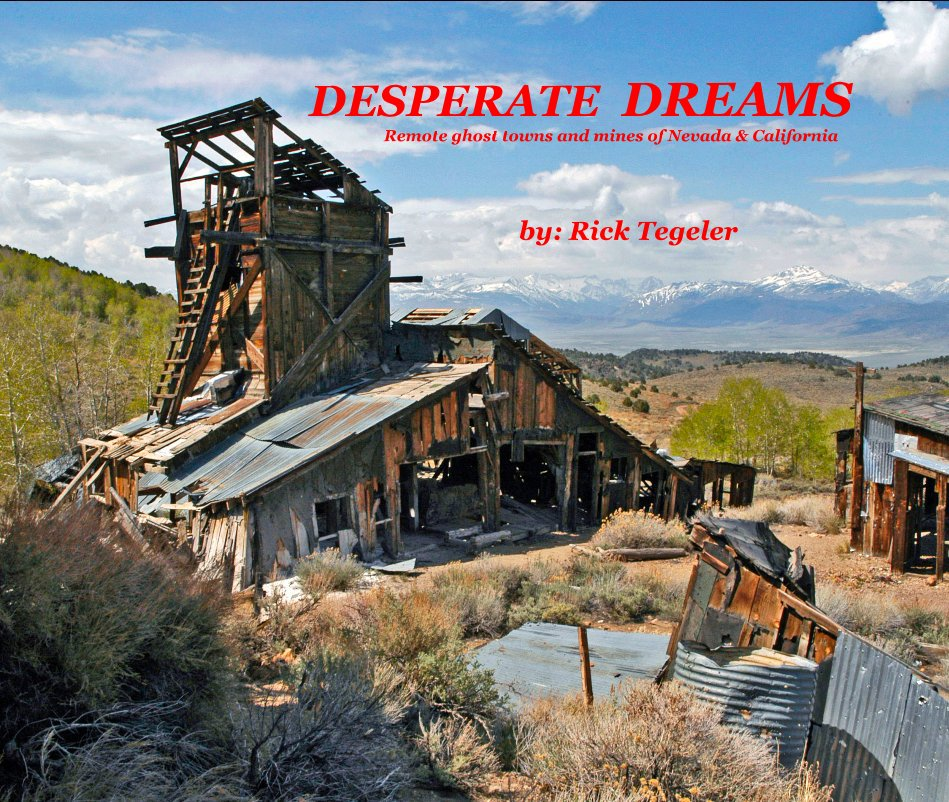 View DESPERATE DREAMS Remote ghost towns and mines of Nevada & California by Rick Tegeler