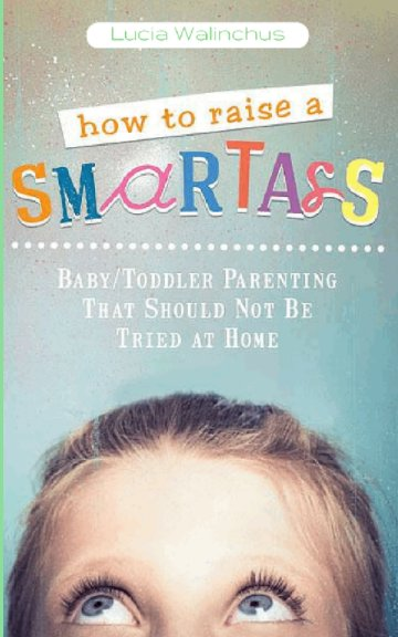 View How to Raise a Smart Ass by Lucia Walinchus