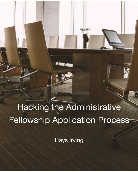 View Hacking the Administrative Fellowship Application Process by Hays Irving
