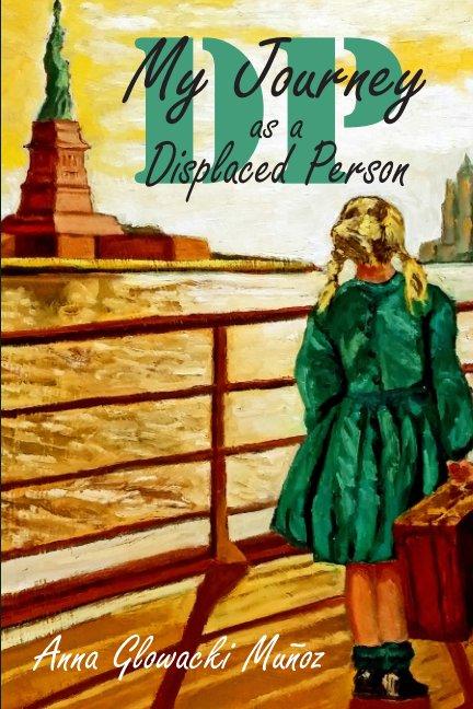 View DP: My Journey as a Dispaced Person by Anna Glowacki Munoz