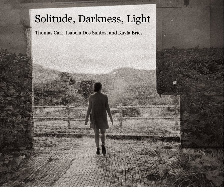 View Solitude, Darkness, Light by Thomas Carr, Isabela Dos Santos, and Kayla Briët