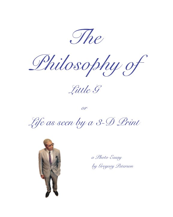 View The Philosophy of Little G, or The World as Seen by a 3-D Print by Gregory Peterson