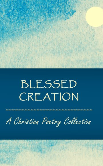 View Blessed Creation: A Christian Poetry Collection by Edited by Kim Bond