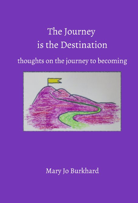 View The Journey is the Destination by Mary Jo Burkhard