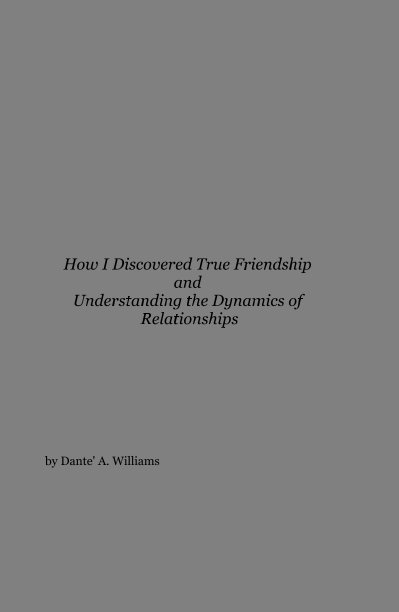View How I Discovered True Friendship and Understanding the Dynamics of Relationships by Dante' A. Williams