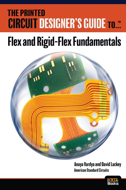 View The Printed Circuit Designer's Guide to... Flex and Rigid-Flex Fundamentals by Anaya Vardya and David Lackey