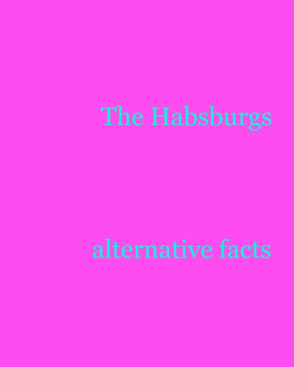 View The Habsburgs: alternative facts by The Habsburgs