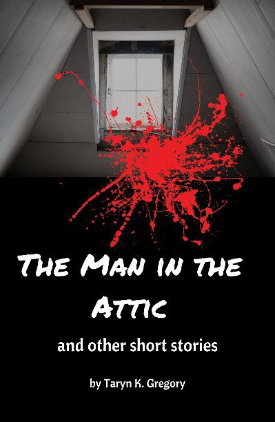 View The Man in the Attic: and other short stories (Soft Cover & PDF) by Taryn K. Gregory