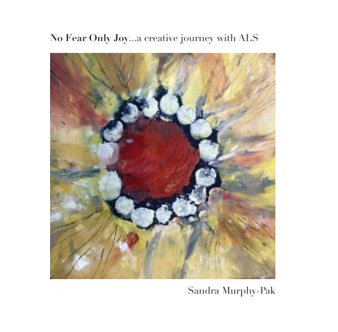 View No Fear Only Joy...A Creative Journey with ALS by Sandra Murphy-Pak