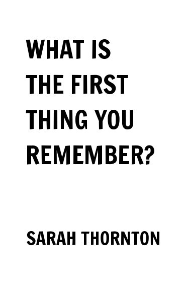 View WHAT IS THE FIRST THING YOU REMEMBER? by SARAH THORNTON