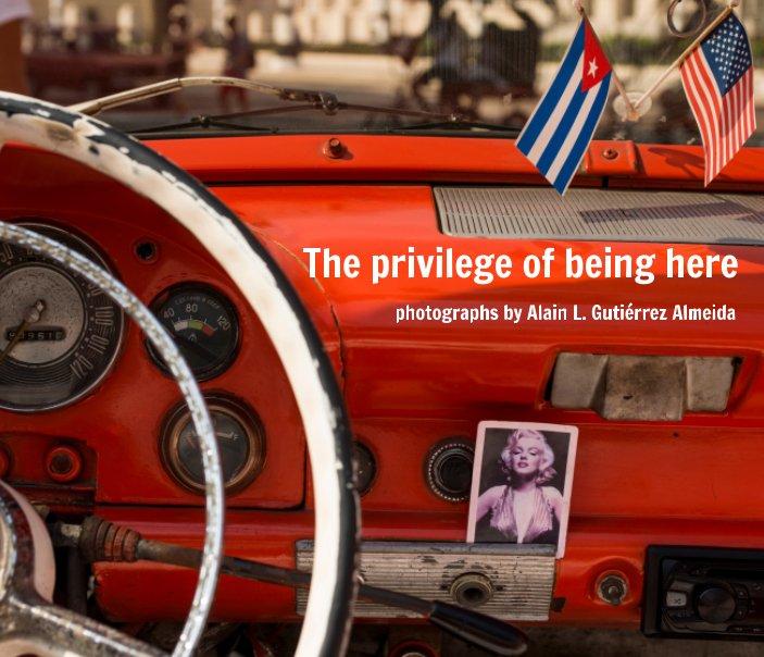View The privilege of being here by Alain L. Gutiérrez Almeida