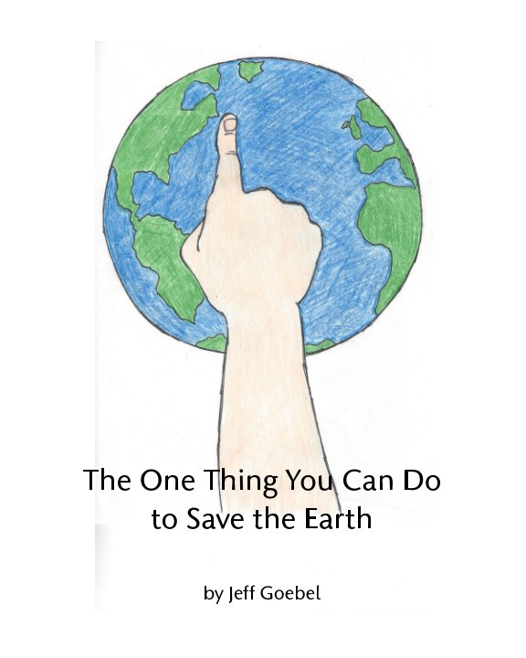 View The One Thing You Can Do To Save The Earth by Jeff Goebel, Theresa Goebel