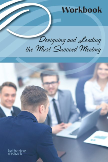 View Designing and Leading Must Succeed Meetings--The WORKBOOK by Katherine Rosback