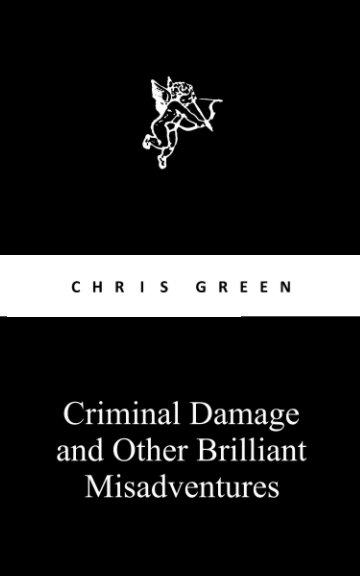 View CRIMINAL DAMAGE AND OTHER BRILLIANT MISADVENTURES by CHRIS GREEN