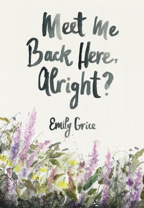 View Meet Me Back Here, Alright? by Emily Grice